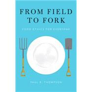 From Field to Fork Food Ethics for Everyone by Thompson, Paul B., 9780199391691