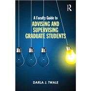 A Faculty Guide to Advising and Supervising Graduate Students by Twale; Darla J., 9781138801691