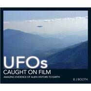 UFOs Caught on Film : The Best Visual Evidence of Alien Visitors to Earth by Booth, B J, 9781446301692