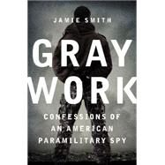 Gray Work: Confessions of an American Paramilitary Spy by Smith, Jamie, 9780062271693