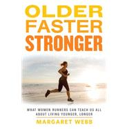 Older, Faster, Stronger What Women Runners Can Teach Us All About Living Younger, Longer by Webb, Margaret, 9781623361693