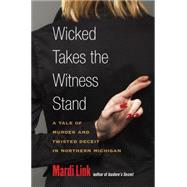 Wicked Takes the Witness Stand: A Tale of Murder and Twisted Deceit in Northern Michigan by Link, Mardi, 9780472051694