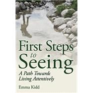 First Steps to Seeing: A Path Towards Living Attentively by Kidd, Emma, 9781782501695