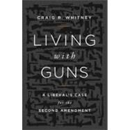 Living with Guns : A Liberal's Case for the Second Amendment by Whitney, Craig R., 9781610391696