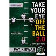 Take Your Eye Off the Ball 2.0: How to Watch Football by Knowing Where to Look by Kirwan, Pat; Seigerman, David; Carroll, Pete; Cowher, Bill, 9781629371696