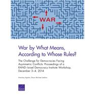 War by What Means, According to Whose Rules? The Challenge for Democracies Facing Asymmetric Conflicts: Proceedings of a RAND–Israel Democracy Institute Workshop, December 3–4, 2014 by Ayalon, Amichai; Jenkins, Brian Michael, 9780833091697