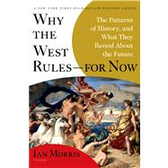 Why the West Rules--for Now The Patterns of History, and What They Reveal About the Future by Morris, Ian, 9780312611699