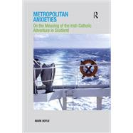 Metropolitan Anxieties: On the Meaning of the Irish Catholic Adventure in Scotland by Boyle,Mark, 9781138251700