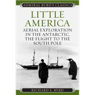 Little America: Aerial Exploration in the Antarctic, the Flight to the South Pole by Byrd, Richard Evelyn, Jr., 9781442241701