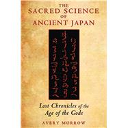 The Sacred Science of Ancient Japan by Morrow, Avery, 9781591431701