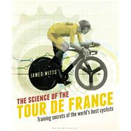 The Science of the Tour de France Training secrets of the world�s best cyclists by Witts, James, 9781472921703