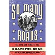 So Many Roads: The Life and Times of the Grateful Dead by Browne, David, 9780306821707