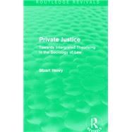 Private Justice (Routledge Revivals): Towards Intergrated Theorising in the Sociology of Law by Henry; Stuart, 9781138911710