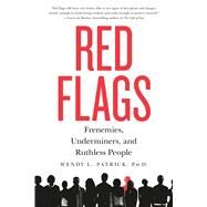 Red Flags Frenemies, Underminers, and Ruthless People by Patrick, Wendy L., PhD, 9781250091710