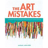 The Art of Mistakes: Unexpected Painting Techniques & the Practice of Creative Thinking by Rothschild, Melanie, 9781440311710