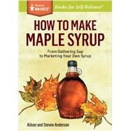 How to Make Maple Syrup: From Gathering Sap to Marketing Your Own Syrup by Anderson, Alison; Anderson, Steven, 9781612121710