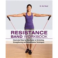 Resistance Band Workbook Illustrated Step-by-Step Guide to Stretching, Strengthening and Rehabilitative Techniques by Knopf, Karl, 9781612431710