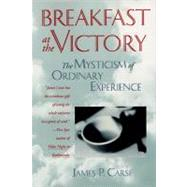 Breakfast at the Victory : The Mysticism of Ordinary Experience by Carse, James P., 9780062511713