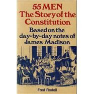 55 Men The Story of the Constitution, Based on the Day-by-Day Notes of James Madison by Rodell, Fred, 9780811721714