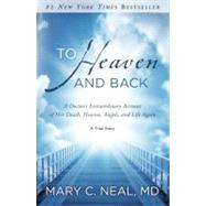 To Heaven and Back by NEAL, MARY C. MD, 9780307731715