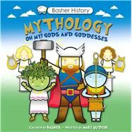 Basher History: Mythology Oh My! Gods and Goddesses by Basher, Simon; Budzik, Mary, 9780753471715