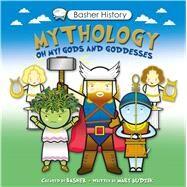 Basher History: Mythology Oh My! Gods and Goddesses by Basher, Simon; Budzik, Mary, 9780753471715