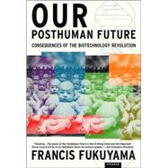 Our Posthuman Future Consequences of the Biotechnology Revolution by Fukuyama, Francis, 9780312421717