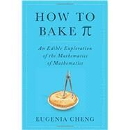 How to Bake Pi: An Edible Exploration of the Mathematics of Mathematics by Cheng, Eugenia, 9780465051717