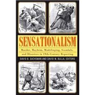 Sensationalism: Murder, Mayhem, Mudslinging, Scandals, and Disasters in 19th-Century Reporting by Sachsman,David B., 9781412851718