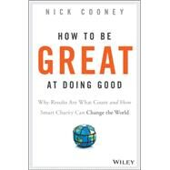 How to Be Great at Doing Good: Why Results Are What Count and How Smart Charity Can Change the World by Cooney, Nick, 9781119041719