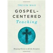 Gospel-Centered Teaching Showing Christ in All the Scripture by Wax, Trevin, 9781433681721