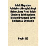 Adult Magazine Publishers : Hugh Hefner, Larry Flynt, Ralph Ginzburg, Bob Guccione, Richard Desmond, David Sullivan, Al Goldstein by , 9781156761724