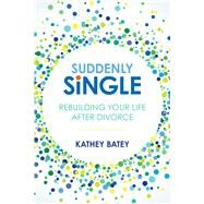 Suddenly Single Rebuilding Your Life after Divorce by Batey, Kathey, 9781434711724