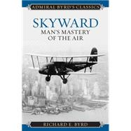 Skyward: Man's Mastery of the Air by Byrd, Richard Evelyn, Jr., 9781442241725