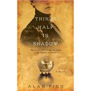 Things Half in Shadow by Finn, Alan, 9781476761725