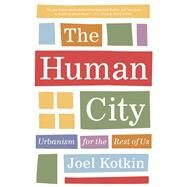 The Human City Urbanism for the Rest of Us by Kotkin, Joel, 9781572841727