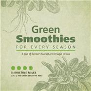Green Smoothies for Every Season : A Year of Farmers Market-Fresh Super Drinks by Miles, Kristine, 9781612431727
