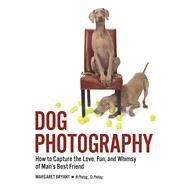 Dog Photography How to Capture the Love, Fun, and Whimsy of Man's Best Friend by Bryant, Margaret, 9781682031728