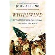 Whirlwind The American Revolution and the War That Won It by Ferling, John, 9781620401729