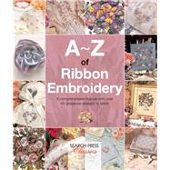 A-Z of Ribbon Embroidery A comprehensive manual with over 40 gorgeous designs to stitch by Bumpkin, Country, 9781782211730