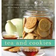 Tea and Cookies : Enjoy the Perfect Cup of Tea--with Dozens of Delectable Recipes for Teatime Treats by Rodgers, Rick, 9780062011732