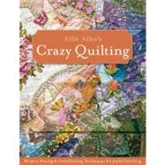 Allie Aller's Crazy Quilting: Modern Piecing & Embellishing Techniques for Joyful Stitching by Aller, Allison Ann, 9781607051732