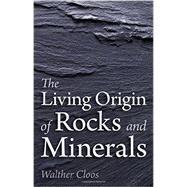 The Living Origin of Rocks and Minerals by Cloos, Walther; Castelliz, Katherine; Saunders-davies, Barbara, 9781782501732