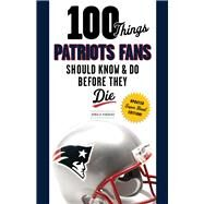 100 Things Patriots Fans Should Know & Do Before They Die by Hubbard, Donald, 9781629371733