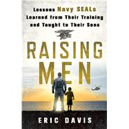 Raising Men Lessons Navy SEALs Learned from Their Training and Taught to Their Sons by Davis, Eric, 9781250091734