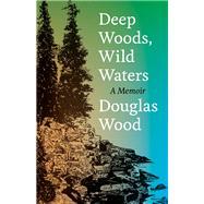 Deep Woods, Wild Waters by Wood, Douglas, 9780816631735