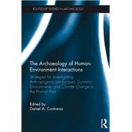 The Archaeology of Human-Environment Interactions: Strategies for Investigating Anthropogenic Landscapes, Dynamic Environments, and Climate Change in the Human Past by Contreras; Daniel, 9781138901735