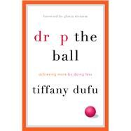 Drop the Ball Achieving More by Doing Less by Dufu, Tiffany; Steinem, Gloria, 9781250071736