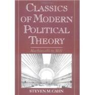 Classics of Modern Political Theory : Machiavelli to Mill by Cahn, Steven M., 9780195101737