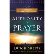 Authority in Prayer: Praying With Power and Purpose by Sheets, Dutch, 9780764211737